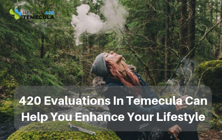 420 Evaluations In Temecula Can Help You Enhance Your Lifestyle.