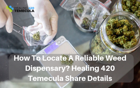How To Locate A Reliable Weed Dispensary? Healing 420 Temecula Share Details